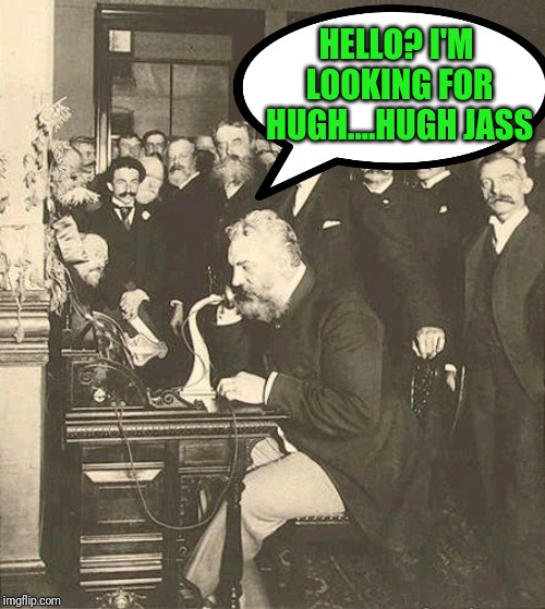 Alexander Graham Bell | HELLO? I'M LOOKING FOR HUGH....HUGH JASS | image tagged in alexander graham bell | made w/ Imgflip meme maker