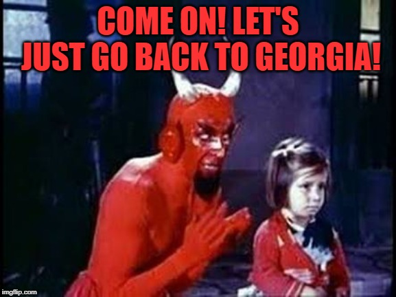 Devil and child | COME ON! LET'S JUST GO BACK TO GEORGIA! | image tagged in devil and child | made w/ Imgflip meme maker