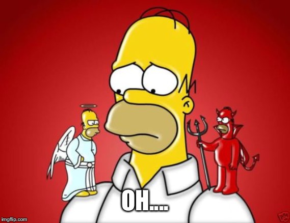 Homer Simpson Angel Devil | OH.... | image tagged in homer simpson angel devil | made w/ Imgflip meme maker