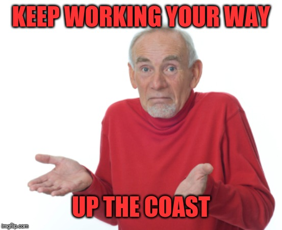 Guess I'll die  | KEEP WORKING YOUR WAY UP THE COAST | image tagged in guess i'll die | made w/ Imgflip meme maker