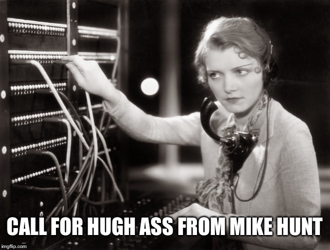 telephone operator | CALL FOR HUGH ASS FROM MIKE HUNT | image tagged in telephone operator | made w/ Imgflip meme maker