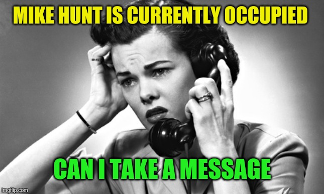 woman on phone | MIKE HUNT IS CURRENTLY OCCUPIED CAN I TAKE A MESSAGE | image tagged in woman on phone | made w/ Imgflip meme maker