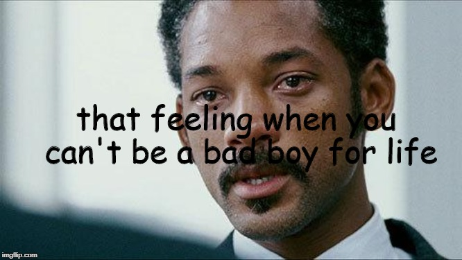 Crying Will smith |  that feeling when you can't be a bad boy for life | image tagged in crying will smith | made w/ Imgflip meme maker