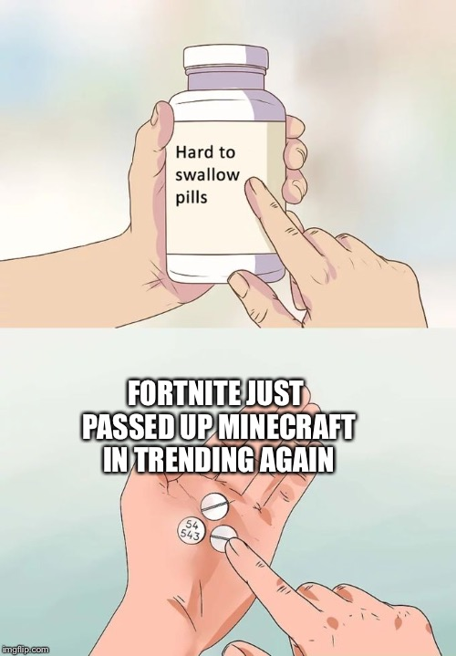 Hard To Swallow Pills Meme | FORTNITE JUST PASSED UP MINECRAFT IN TRENDING AGAIN | image tagged in memes,hard to swallow pills | made w/ Imgflip meme maker