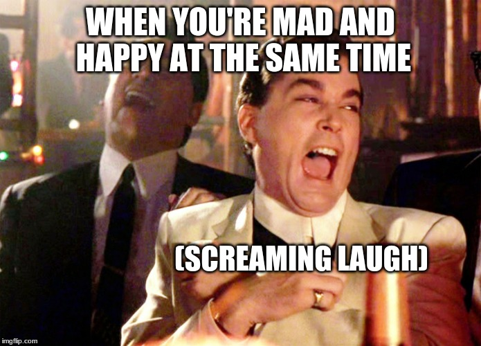 Good Fellas Hilarious | WHEN YOU'RE MAD AND HAPPY AT THE SAME TIME (SCREAMING LAUGH) | image tagged in memes,good fellas hilarious | made w/ Imgflip meme maker