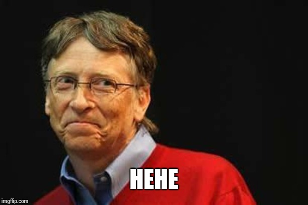 Asshole Bill Gates | HEHE | image tagged in asshole bill gates | made w/ Imgflip meme maker