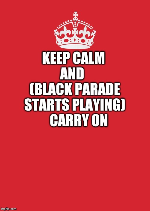 Keep Calm And Carry On Red | KEEP CALM  AND    (BLACK PARADE STARTS PLAYING)    CARRY ON | image tagged in memes,keep calm and carry on red | made w/ Imgflip meme maker