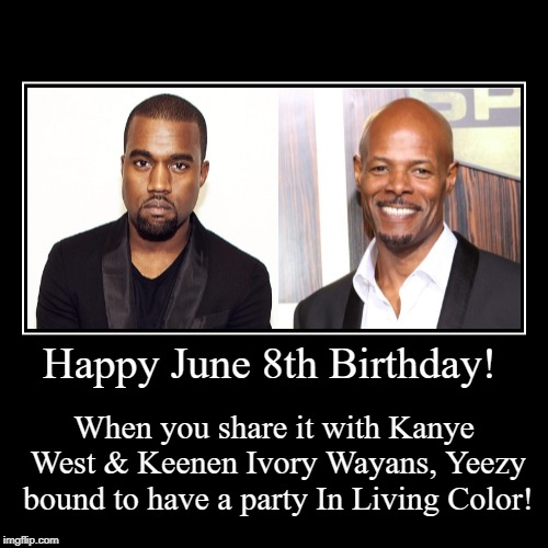 Happy June 8th Birthday! | When you share it with Kanye West & Keenen Ivory Wayans, Yeezy bound to have a party In Living Color! | image tagged in funny,demotivationals | made w/ Imgflip demotivational maker