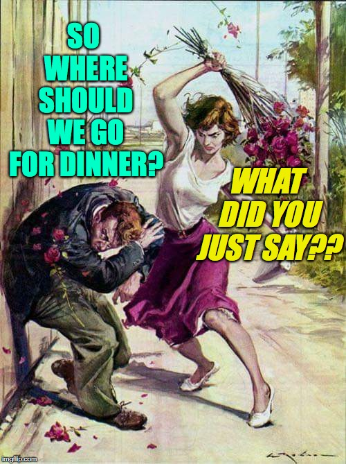 Beaten with Roses | SO WHERE SHOULD WE GO FOR DINNER? WHAT DID YOU JUST SAY?? | image tagged in beaten with roses | made w/ Imgflip meme maker