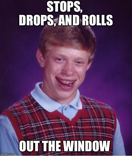 Bad Luck Brian Meme | STOPS, DROPS, AND ROLLS OUT THE WINDOW | image tagged in memes,bad luck brian | made w/ Imgflip meme maker