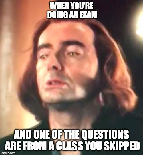 Exams 2019 be like | WHEN YOU'RE DOING AN EXAM AND ONE OF THE QUESTIONS ARE FROM A CLASS YOU SKIPPED | image tagged in strained face crowley,good omens | made w/ Imgflip meme maker