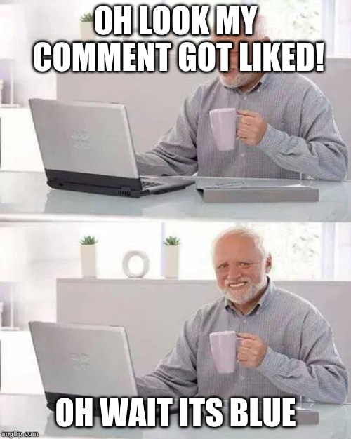 Hide the Pain Harold Meme | OH LOOK MY COMMENT GOT LIKED! OH WAIT ITS BLUE | image tagged in memes,hide the pain harold | made w/ Imgflip meme maker