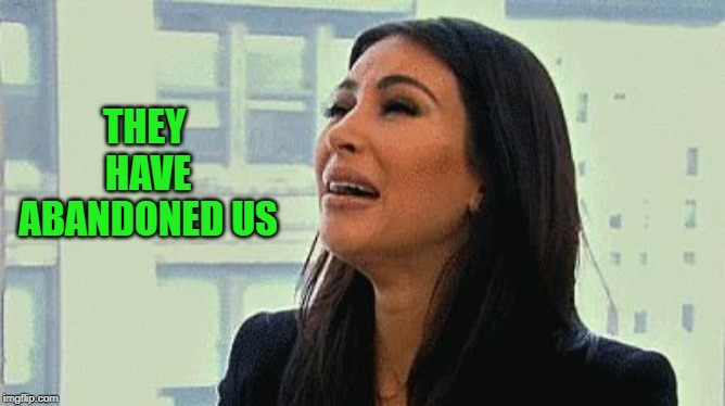 Crying Kim | THEY HAVE ABANDONED US | image tagged in crying kim | made w/ Imgflip meme maker