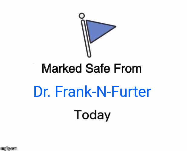 Marked Safe From Meme | Dr. Frank-N-Furter | image tagged in memes,marked safe from | made w/ Imgflip meme maker