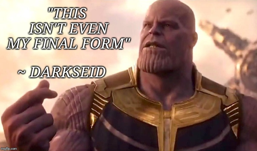 "thanos snap |  ""THIS ISN'T EVEN MY FINAL FORM""; ~ DARKSEID 