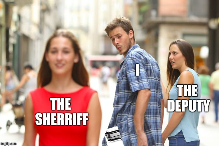 I didn't shoot the deputy |  I; THE DEPUTY; THE SHERRIFF | image tagged in distracted boyfriend,funny memes,puns,jokes,music,bob marley | made w/ Imgflip meme maker
