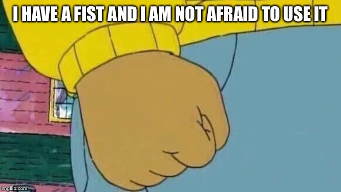 Arthur Fist | I HAVE A FIST AND I AM NOT AFRAID TO USE IT | image tagged in memes,arthur fist | made w/ Imgflip meme maker