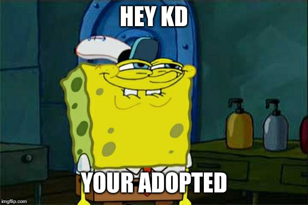 Dont You Squidward Meme | HEY KD YOUR ADOPTED | image tagged in memes,dont you squidward | made w/ Imgflip meme maker