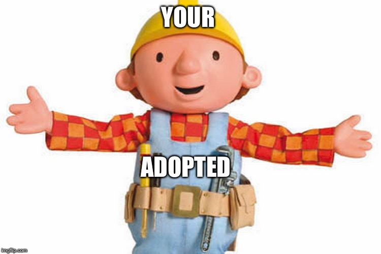 bob the builder | YOUR ADOPTED | image tagged in bob the builder | made w/ Imgflip meme maker