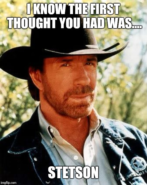 Chuck Norris Meme | I KNOW THE FIRST THOUGHT YOU HAD WAS.... STETSON | image tagged in memes,chuck norris | made w/ Imgflip meme maker