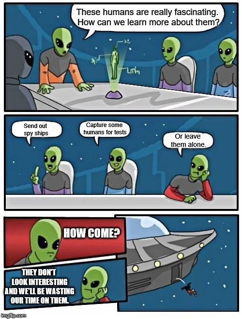 Alien Meeting Suggestion | These humans are really fascinating. How can we learn more about them? Send out spy ships Capture some humans for tests Or leave them alone. | image tagged in memes,alien meeting suggestion,funny meme,aliens,lol | made w/ Imgflip meme maker