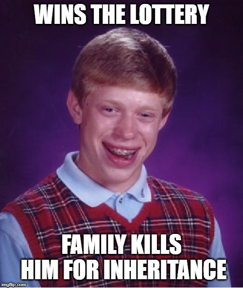 Bad Luck Brian | WINS THE LOTTERY FAMILY KILLS HIM FOR INHERITANCE | image tagged in memes,bad luck brian | made w/ Imgflip meme maker