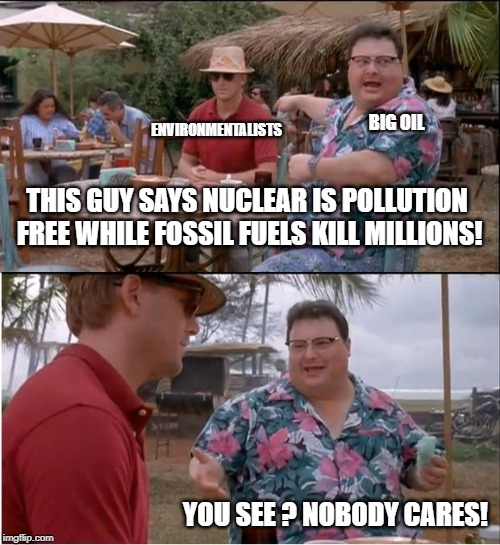 See Nobody Cares Meme | THIS GUY SAYS NUCLEAR IS POLLUTION FREE WHILE FOSSIL FUELS KILL MILLIONS! YOU SEE ? NOBODY CARES! BIG OIL ENVIRONMENTALISTS | image tagged in memes,see nobody cares | made w/ Imgflip meme maker
