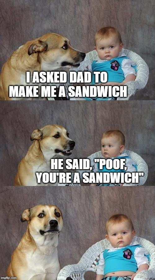 "Dad Joke Dog Meme | I ASKED DAD TO MAKE ME A SANDWICH HE SAID, ""POOF, YOU'RE A SANDWICH"" 