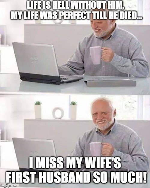 Hide the Pain Harold Meme | LIFE IS HELL WITHOUT HIM, MY LIFE WAS PERFECT TILL HE DIED... I MISS MY WIFE'S FIRST HUSBAND SO MUCH! | image tagged in memes,hide the pain harold | made w/ Imgflip meme maker
