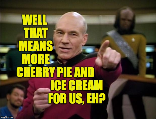 Picard | WELL THAT MEANS MORE CHERRY PIE AND ICE CREAM FOR US, EH? | image tagged in picard | made w/ Imgflip meme maker