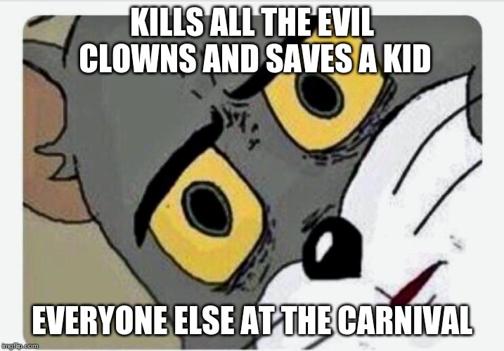 Disturbed Tom | KILLS ALL THE EVIL CLOWNS AND SAVES A KID EVERYONE ELSE AT THE CARNIVAL | image tagged in disturbed tom | made w/ Imgflip meme maker
