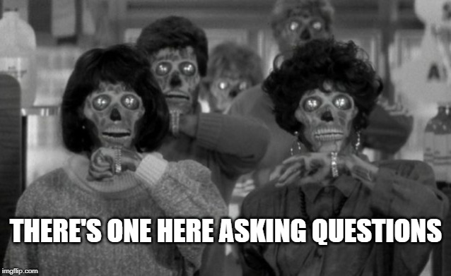 Asking Questions | THERE'S ONE HERE ASKING QUESTIONS | image tagged in they live,memes | made w/ Imgflip meme maker