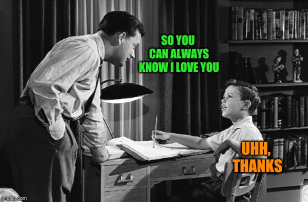 Father son | SO YOU CAN ALWAYS KNOW I LOVE YOU UHH, THANKS | image tagged in father son | made w/ Imgflip meme maker