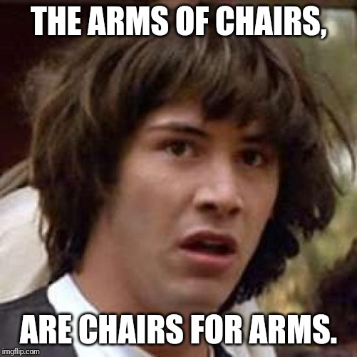 Conspiracy Keanu Meme | THE ARMS OF CHAIRS, ARE CHAIRS FOR ARMS. | image tagged in memes,conspiracy keanu | made w/ Imgflip meme maker