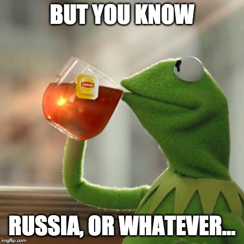 But Thats None Of My Business Meme | BUT YOU KNOW RUSSIA, OR WHATEVER... | image tagged in memes,but thats none of my business,kermit the frog | made w/ Imgflip meme maker
