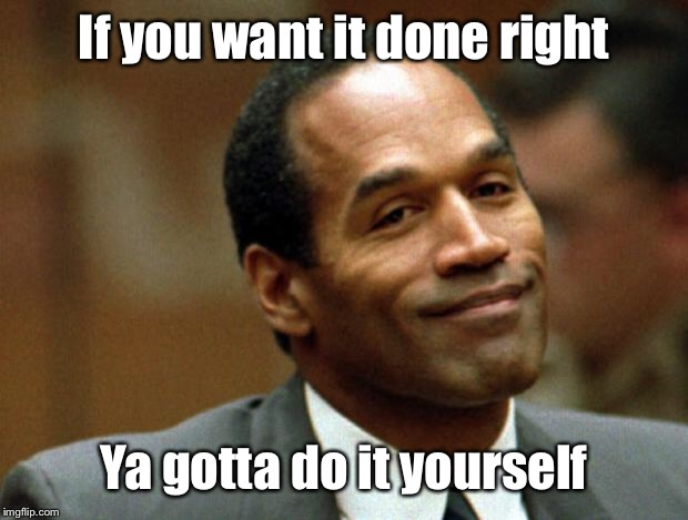 Infamous people and famous sayings: #43890 | If you want it done right Ya gotta do it yourself | image tagged in oj simpson smiling,do it yourself,wife murder,funny memes | made w/ Imgflip meme maker