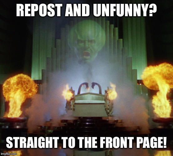 Wizard of Oz Powerful | REPOST AND UNFUNNY? STRAIGHT TO THE FRONT PAGE! | image tagged in wizard of oz powerful | made w/ Imgflip meme maker