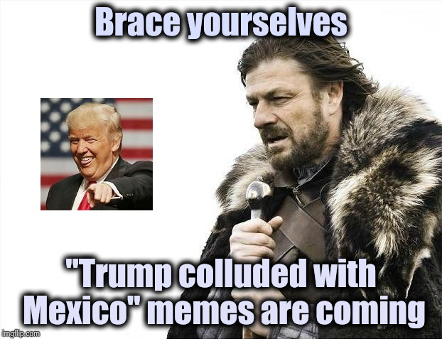 "Tell me , again , how he doesn't know what he's doing | Brace yourselves ""Trump colluded with Mexico"" memes are coming 