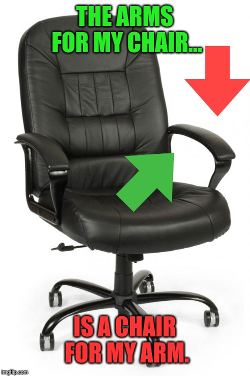 office chair | THE ARMS FOR MY CHAIR... IS A CHAIR FOR MY ARM. | image tagged in office chair | made w/ Imgflip meme maker