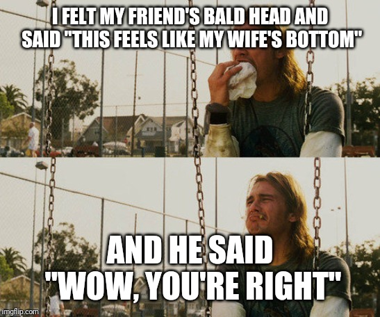 "First World Stoner Problems | I FELT MY FRIEND'S BALD HEAD AND SAID ""THIS FEELS LIKE MY WIFE'S BOTTOM"" AND HE SAID ""WOW, YOU'RE RIGHT"" 