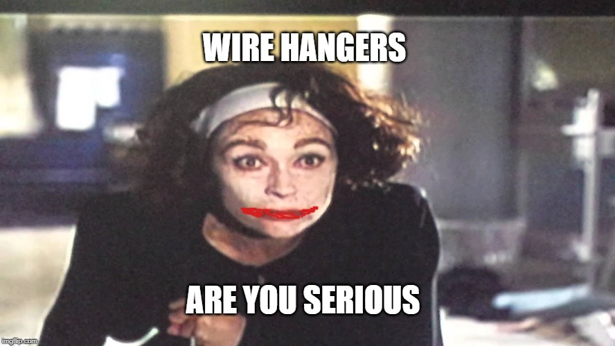 WIRE HANGERS ARE YOU SERIOUS | image tagged in joker,mommy | made w/ Imgflip meme maker