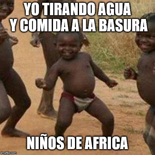 Third World Success Kid Meme | YO TIRANDO AGUA Y COMIDA A LA BASURA NIÑOS DE AFRICA | image tagged in memes,third world success kid | made w/ Imgflip meme maker