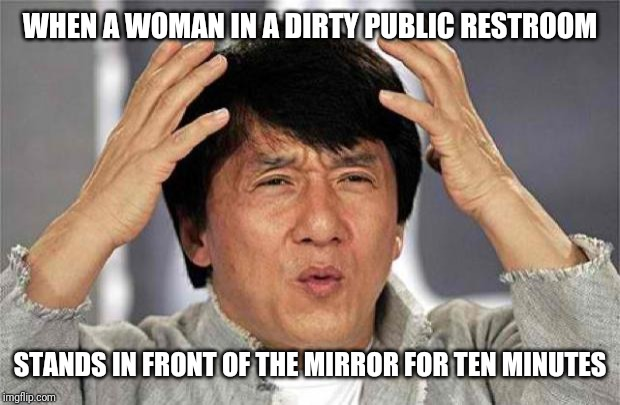 Epic Jackie Chan HQ |  WHEN A WOMAN IN A DIRTY PUBLIC RESTROOM; STANDS IN FRONT OF THE MIRROR FOR TEN MINUTES | image tagged in epic jackie chan hq | made w/ Imgflip meme maker