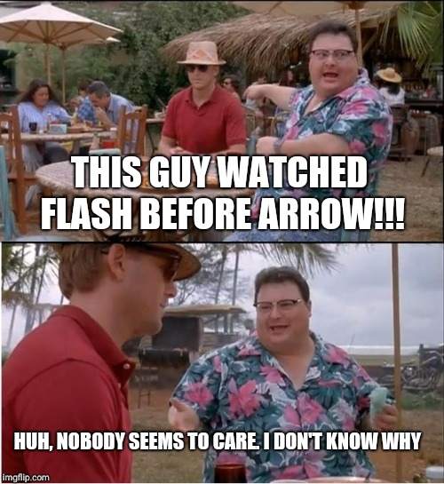 See Nobody Cares | THIS GUY WATCHED FLASH BEFORE ARROW!!! HUH, NOBODY SEEMS TO CARE. I DON'T KNOW WHY | image tagged in memes,see nobody cares | made w/ Imgflip meme maker