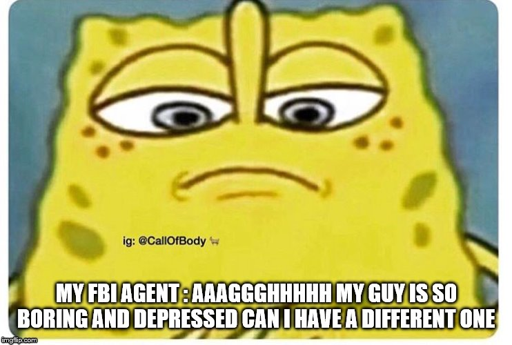 MY FBI AGENT : AAAGGGHHHHH MY GUY IS SO BORING AND DEPRESSED CAN I HAVE A DIFFERENT ONE | image tagged in sponge bob looking down | made w/ Imgflip meme maker