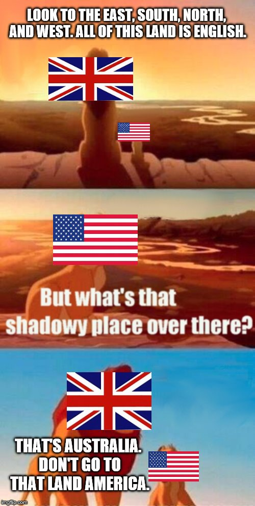 Australia is a bad place. |  LOOK TO THE EAST, SOUTH, NORTH, AND WEST. ALL OF THIS LAND IS ENGLISH. THAT'S AUSTRALIA. DON'T GO TO THAT LAND AMERICA. | image tagged in memes,simba shadowy place,australia | made w/ Imgflip meme maker