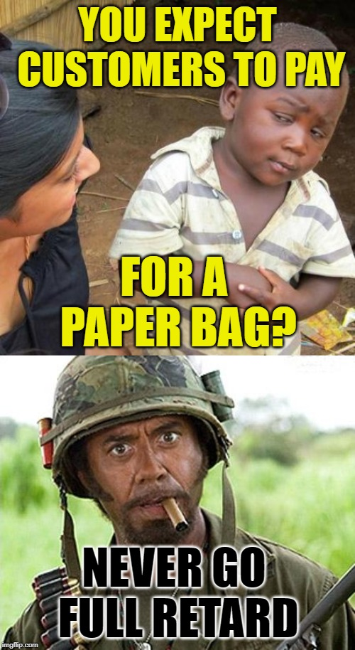 Make America Retarded Again | YOU EXPECT CUSTOMERS TO PAY FOR A PAPER BAG? NEVER GO FULL RETARD | image tagged in memes,third world skeptical kid,full retard,environment,retards,grocery store | made w/ Imgflip meme maker
