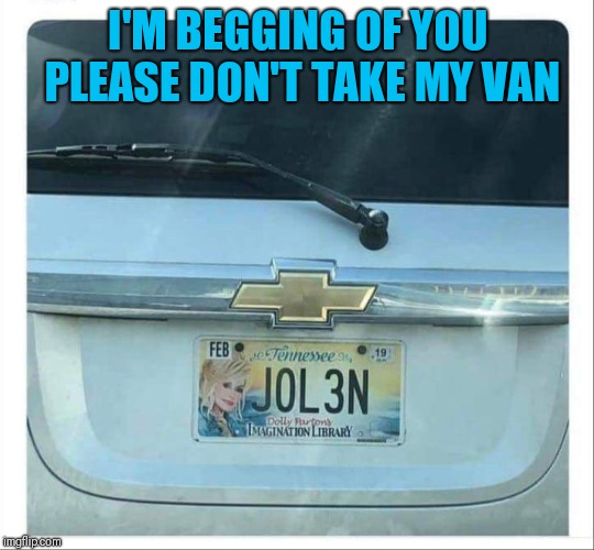 Joleen | I'M BEGGING OF YOU PLEASE DON'T TAKE MY VAN | image tagged in funny song title,funny numberplate | made w/ Imgflip meme maker
