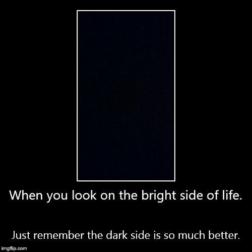 When you look on the bright side of life. | Just remember the dark side is so much better. | image tagged in funny,demotivationals | made w/ Imgflip demotivational maker