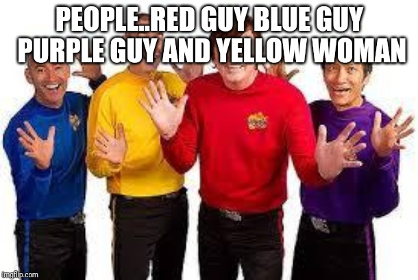 The Wiggles |  PEOPLE..RED GUY BLUE GUY PURPLE GUY AND YELLOW WOMAN | image tagged in the wiggles | made w/ Imgflip meme maker